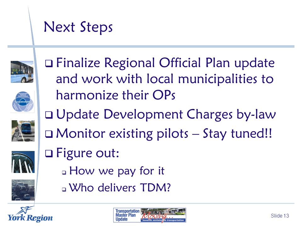 Slide 13 Next Steps Finalize Regional Official Plan update and work with local municipalities to harmonize their OPs Update Development Charges by-law Monitor existing pilots – Stay tuned!.