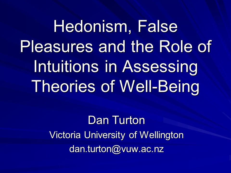 Hedonism, False Pleasures and the Role of Intuitions in Assessing Theories of Well-Being Dan Turton Victoria University of Wellington dan.turton@vuw.a