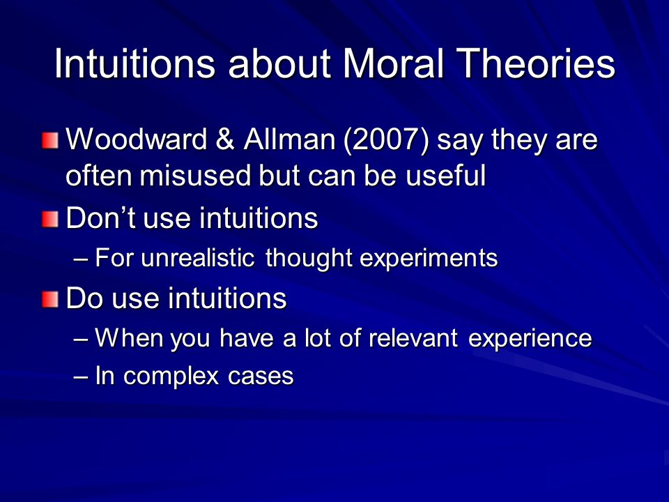 Intuitions about Moral Theories Woodward & Allman (2007) say they are often misused but can be useful Dont use intuitions –For unrealistic thought exp