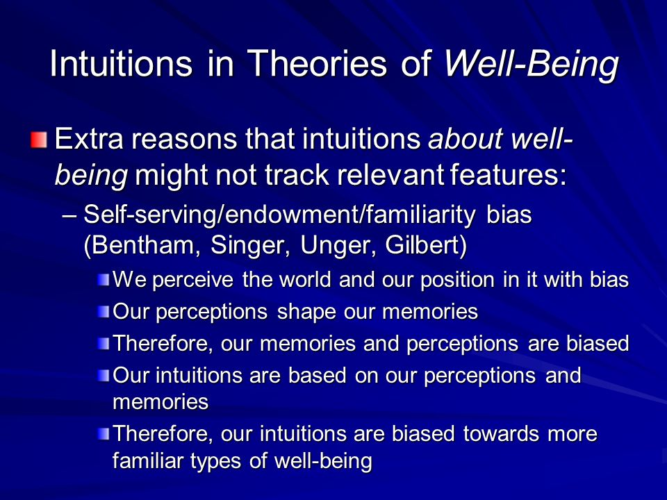 Intuitions in Theories of Well-Being Extra reasons that intuitions about well- being might not track relevant features: –Self-serving/endowment/famili