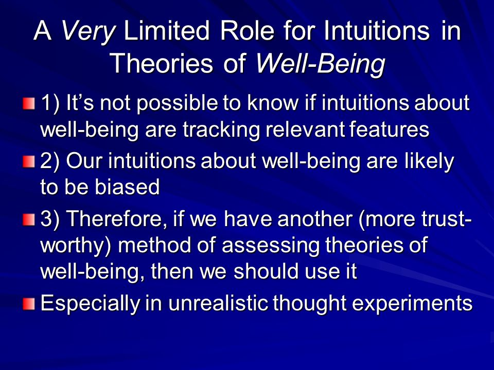 A Very Limited Role for Intuitions in Theories of Well-Being 1) Its not possible to know if intuitions about well-being are tracking relevant features