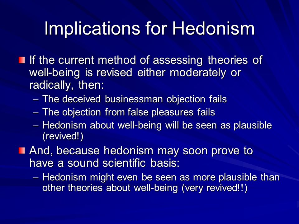 Implications for Hedonism If the current method of assessing theories of well-being is revised either moderately or radically, then: –The deceived bus
