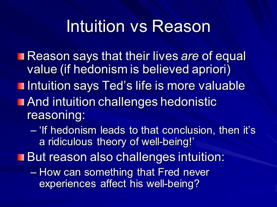 Intuition vs Reason Reason says that their lives are of equal value (if hedonism is believed apriori) Intuition says Teds life is more valuable And in