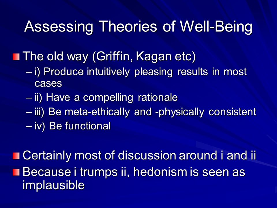 Assessing Theories of Well-Being The old way (Griffin, Kagan etc) –i) Produce intuitively pleasing results in most cases –ii) Have a compelling ration