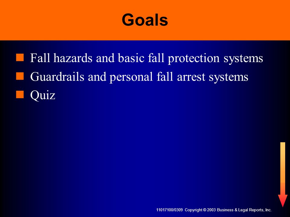11017100/0309 Copyright © 2003 Business & Legal Reports, Inc. Goals Fall hazards and basic fall protection systems Guardrails and personal fall arrest