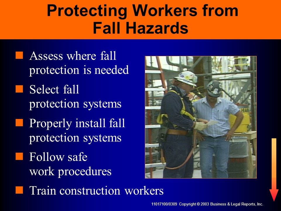 11017100/0309 Copyright © 2003 Business & Legal Reports, Inc. Protecting Workers from Fall Hazards Assess where fall protection is needed Select fall