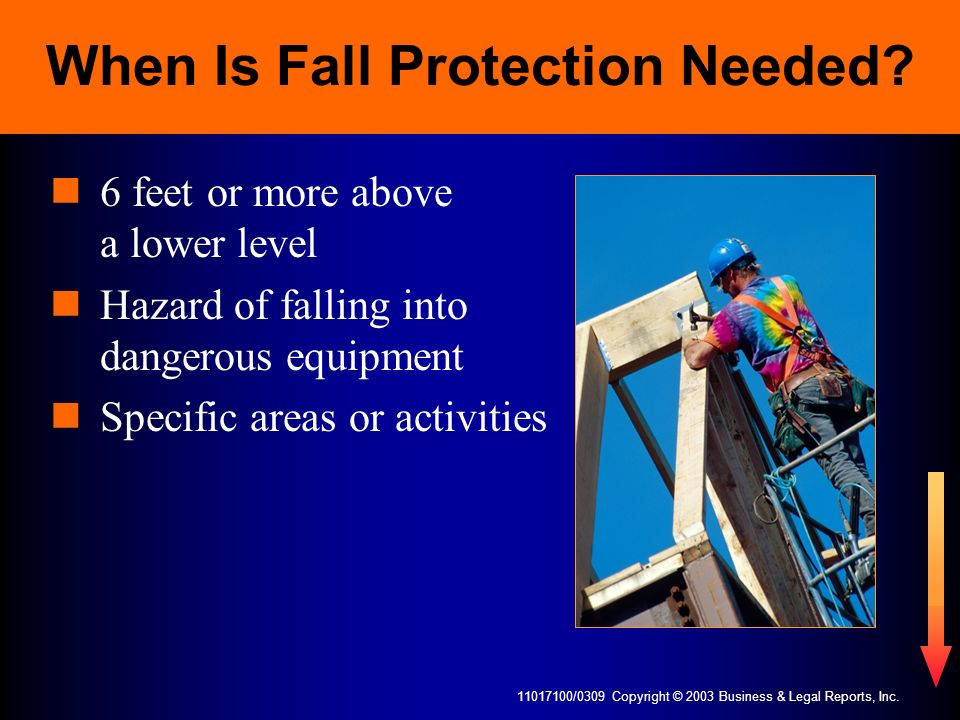 11017100/0309 Copyright © 2003 Business & Legal Reports, Inc. When Is Fall Protection Needed? 6 feet or more above a lower level Hazard of falling int