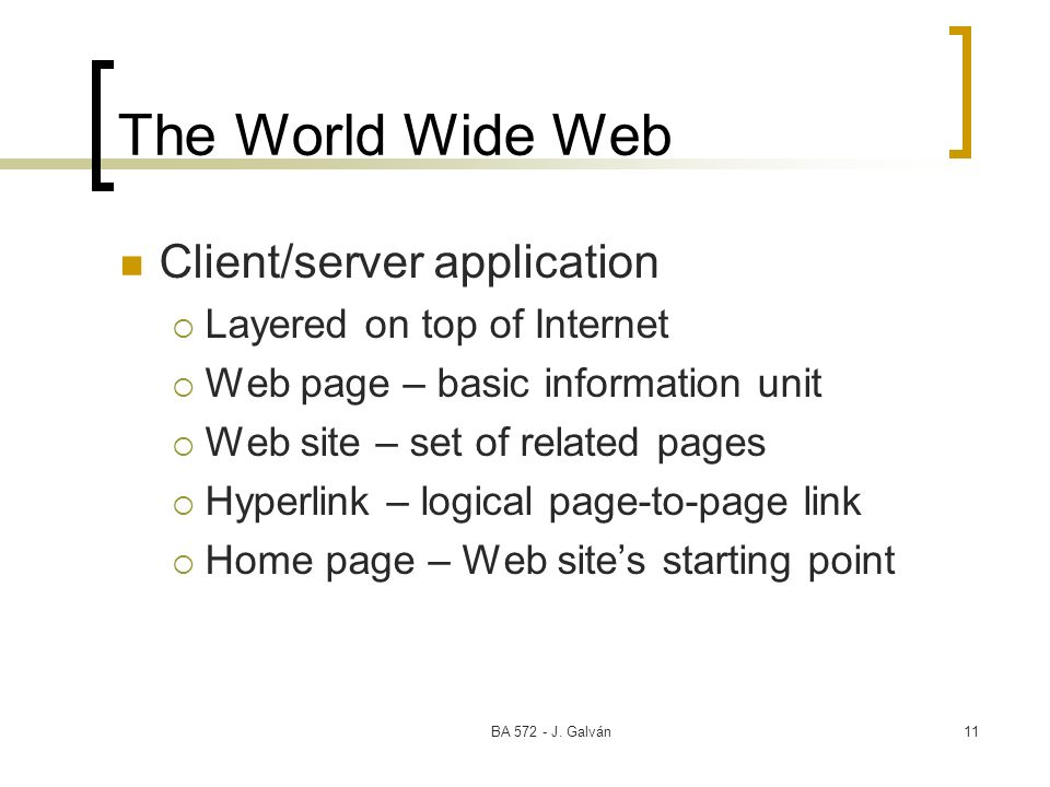 BA 572 - J. Galván11 The World Wide Web Client/server application Layered on top of Internet Web page – basic information unit Web site – set of relat