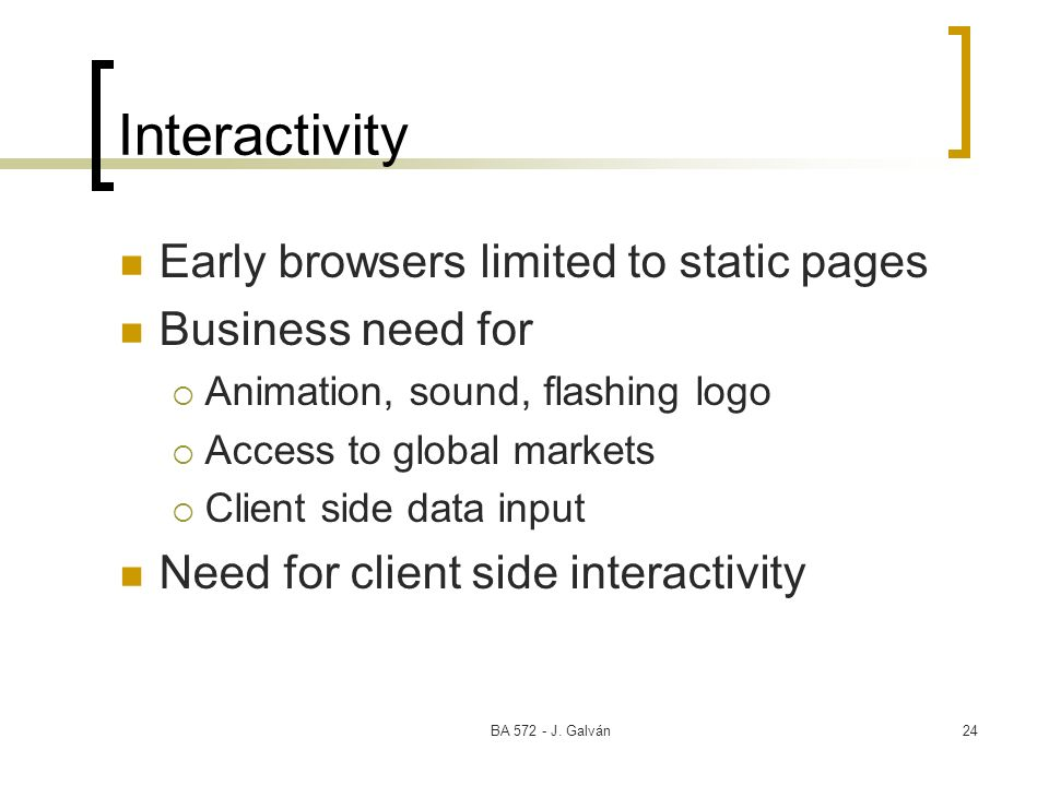 BA 572 - J. Galván24 Interactivity Early browsers limited to static pages Business need for Animation, sound, flashing logo Access to global markets C