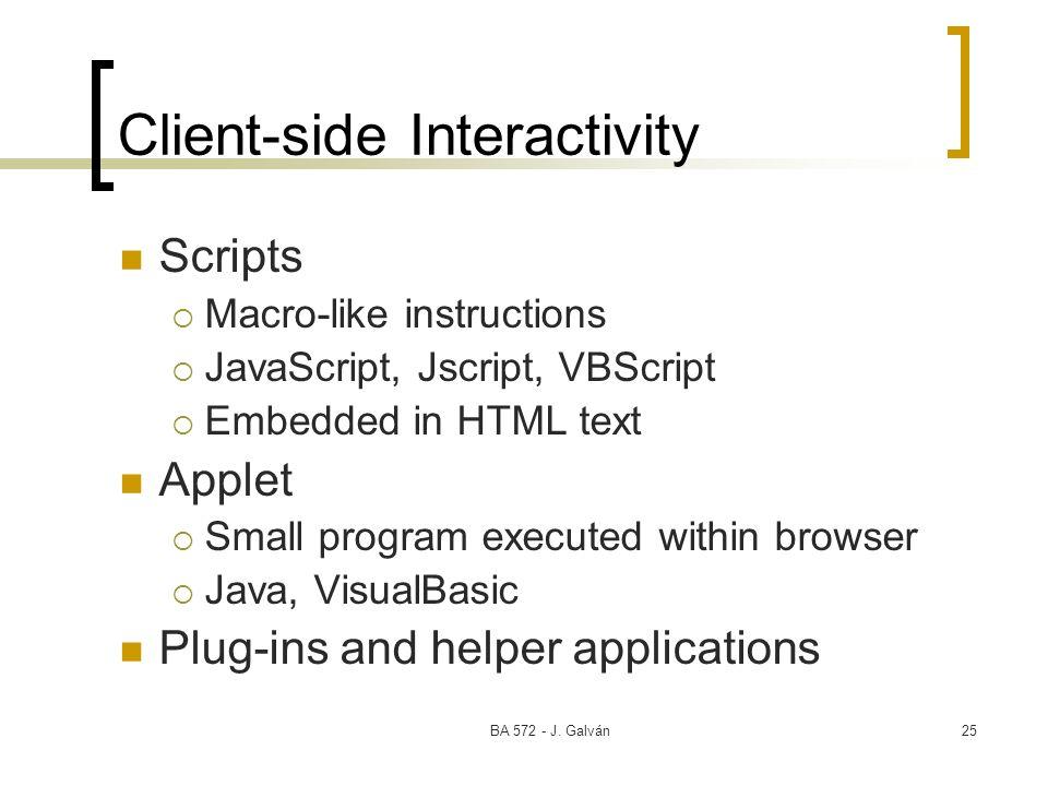 BA 572 - J. Galván25 Client-side Interactivity Scripts Macro-like instructions JavaScript, Jscript, VBScript Embedded in HTML text Applet Small progra