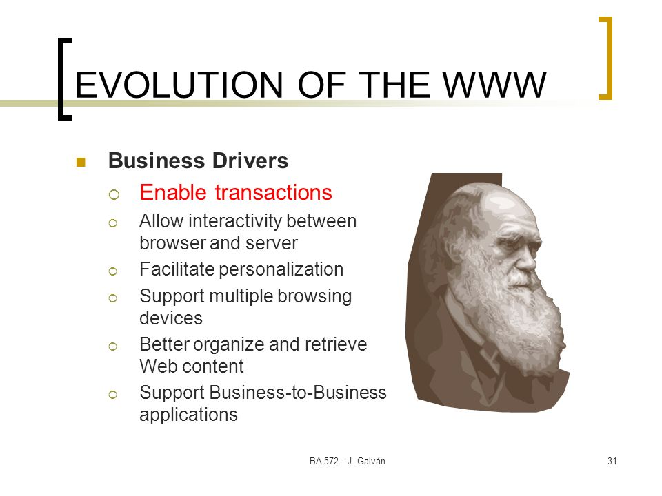 BA 572 - J. Galván31 EVOLUTION OF THE WWW Business Drivers Enable transactions Allow interactivity between browser and server Facilitate personalizati