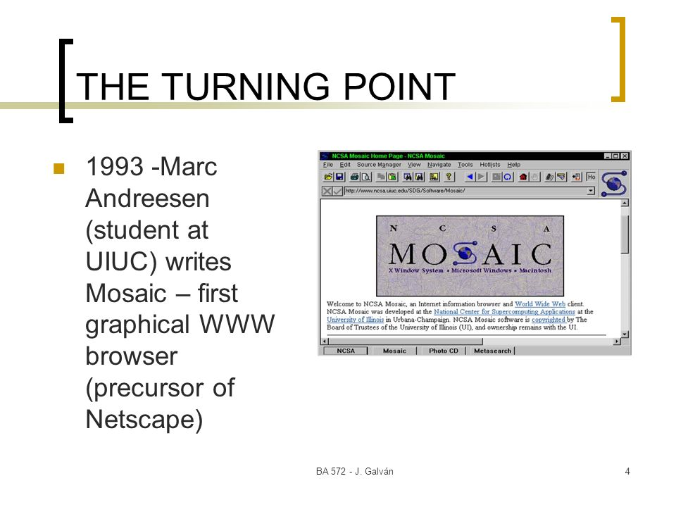 BA 572 - J. Galván4 THE TURNING POINT 1993 -Marc Andreesen (student at UIUC) writes Mosaic – first graphical WWW browser (precursor of Netscape)