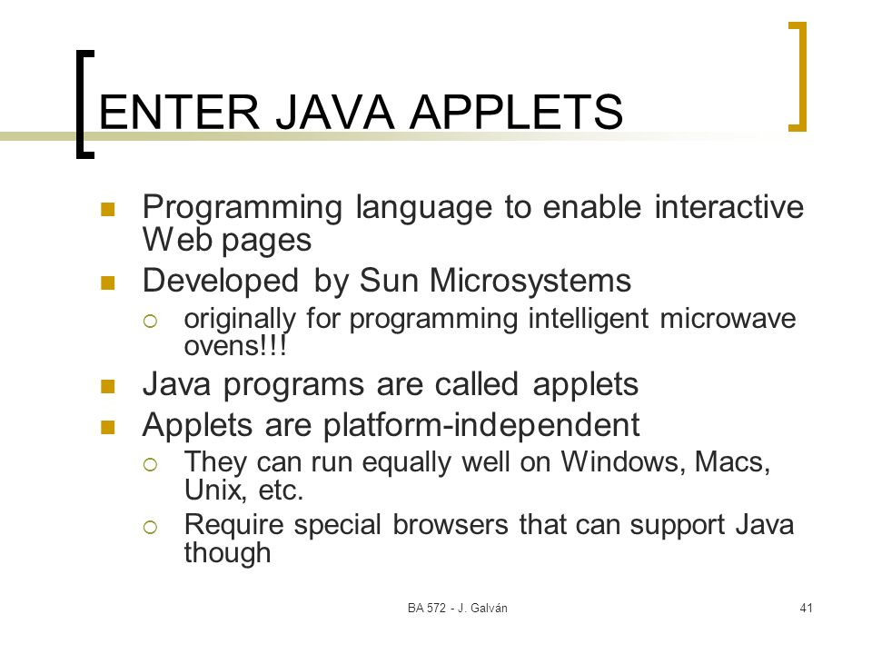 BA 572 - J. Galván41 ENTER JAVA APPLETS Programming language to enable interactive Web pages Developed by Sun Microsystems originally for programming