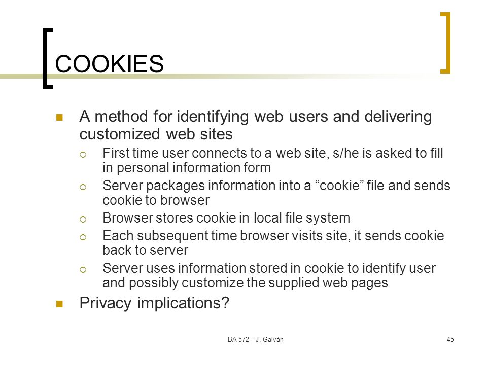 BA 572 - J. Galván45 COOKIES A method for identifying web users and delivering customized web sites First time user connects to a web site, s/he is as