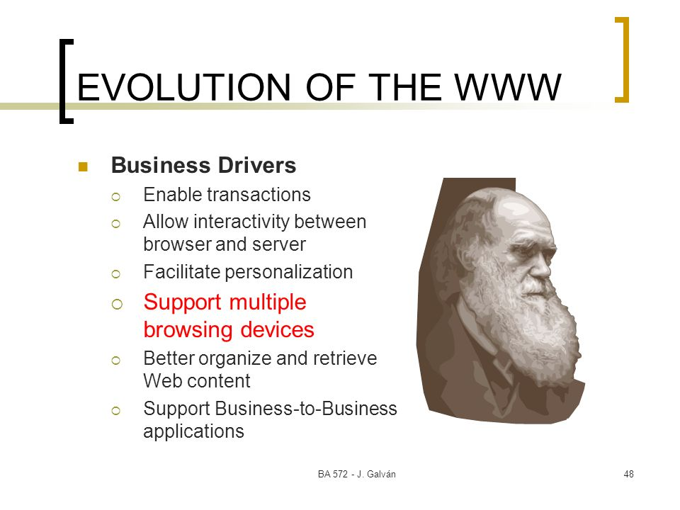 BA 572 - J. Galván48 EVOLUTION OF THE WWW Business Drivers Enable transactions Allow interactivity between browser and server Facilitate personalizati