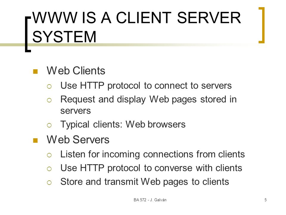 BA 572 - J. Galván5 WWW IS A CLIENT SERVER SYSTEM Web Clients Use HTTP protocol to connect to servers Request and display Web pages stored in servers