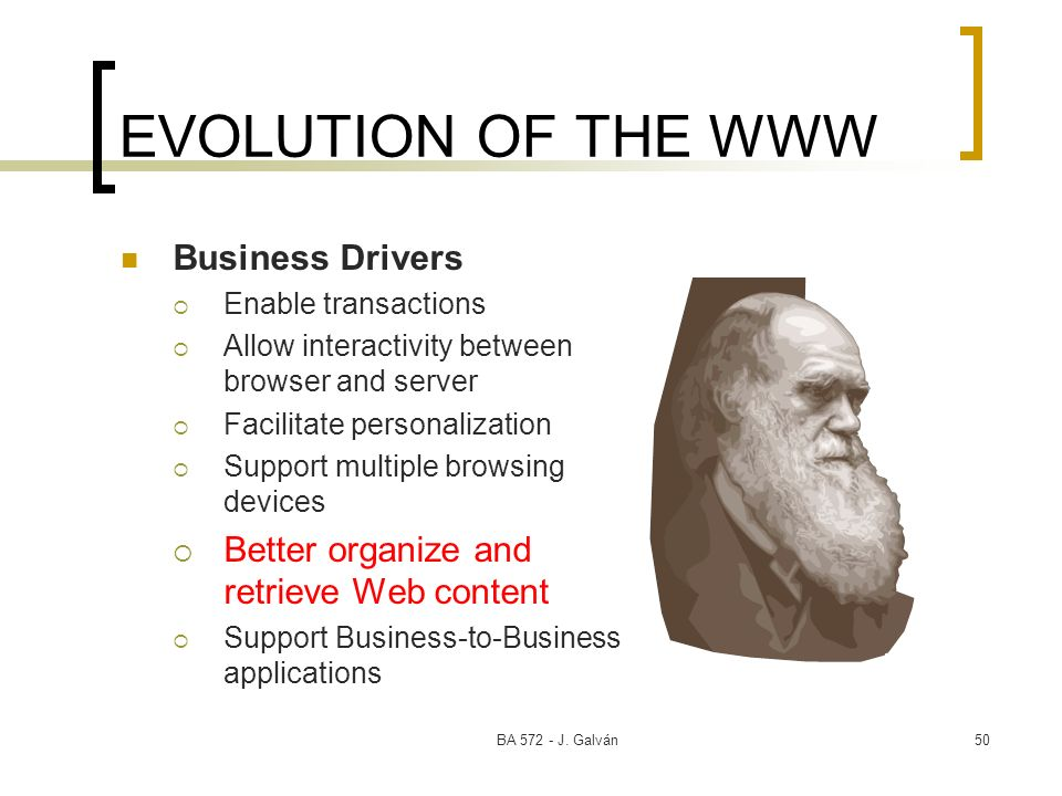 BA 572 - J. Galván50 EVOLUTION OF THE WWW Business Drivers Enable transactions Allow interactivity between browser and server Facilitate personalizati