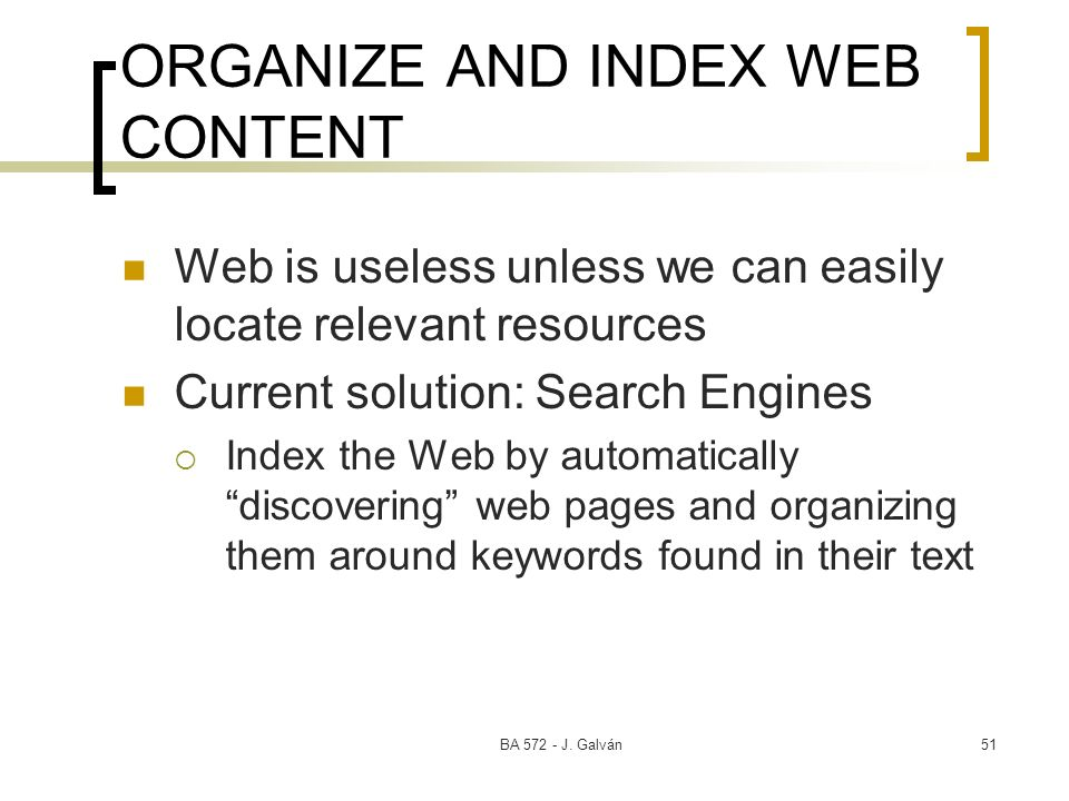 BA 572 - J. Galván51 ORGANIZE AND INDEX WEB CONTENT Web is useless unless we can easily locate relevant resources Current solution: Search Engines Ind