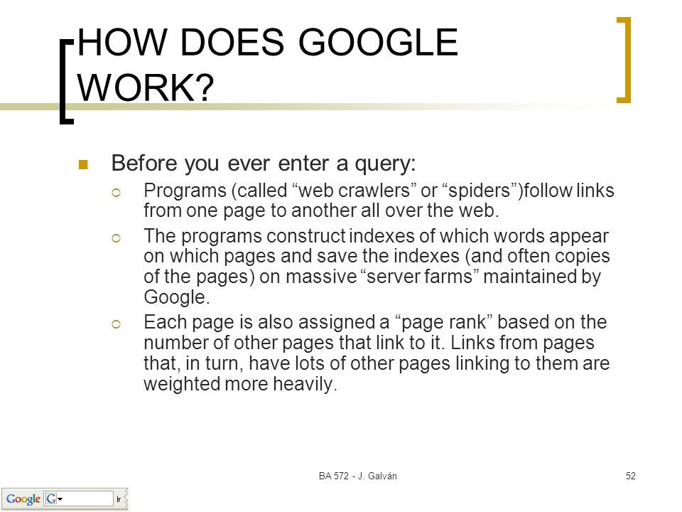 BA 572 - J. Galván52 HOW DOES GOOGLE WORK? Before you ever enter a query: Programs (called web crawlers or spiders)follow links from one page to anoth