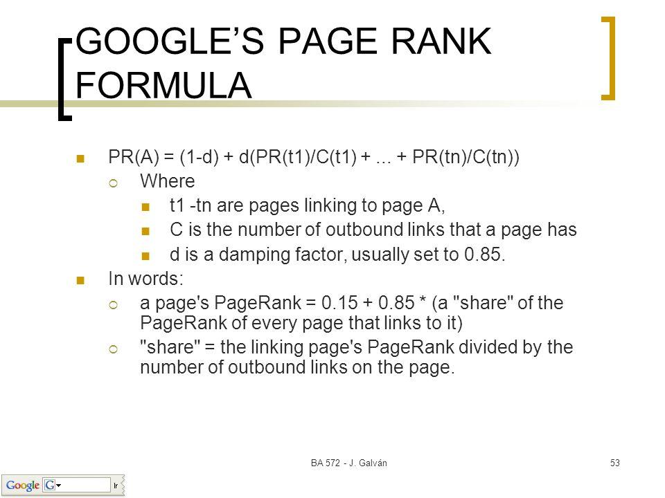 BA 572 - J. Galván53 GOOGLES PAGE RANK FORMULA PR(A) = (1-d) + d(PR(t1)/C(t1) +... + PR(tn)/C(tn)) Where t1 -tn are pages linking to page A, C is the