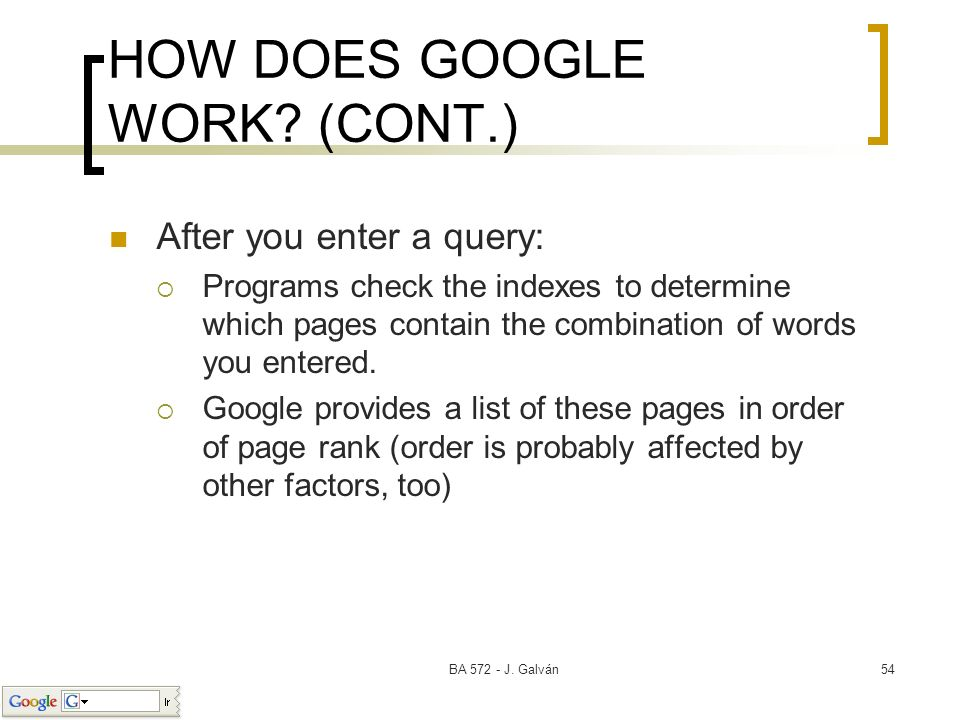 BA 572 - J. Galván54 HOW DOES GOOGLE WORK? (CONT.) After you enter a query: Programs check the indexes to determine which pages contain the combinatio