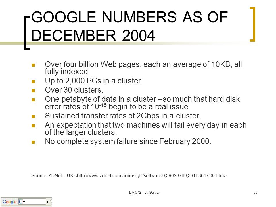 BA 572 - J. Galván55 GOOGLE NUMBERS AS OF DECEMBER 2004 Over four billion Web pages, each an average of 10KB, all fully indexed. Up to 2,000 PCs in a