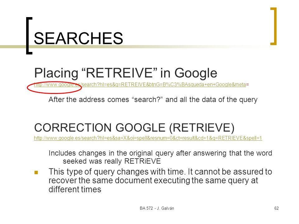 BA 572 - J. Galván62 SEARCHES Placing RETREIVE in Google http://www.google.es/search?hl=es&q=RETREIVE&btnG=B%C3%BAsqueda+en+Google&metahttp://www.goog