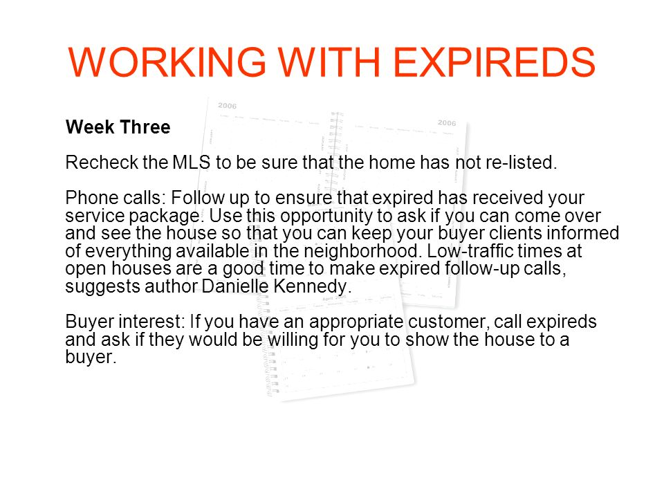 WORKING WITH EXPIREDS Week Three Recheck the MLS to be sure that the home has not re-listed. Phone calls: Follow up to ensure that expired has receive