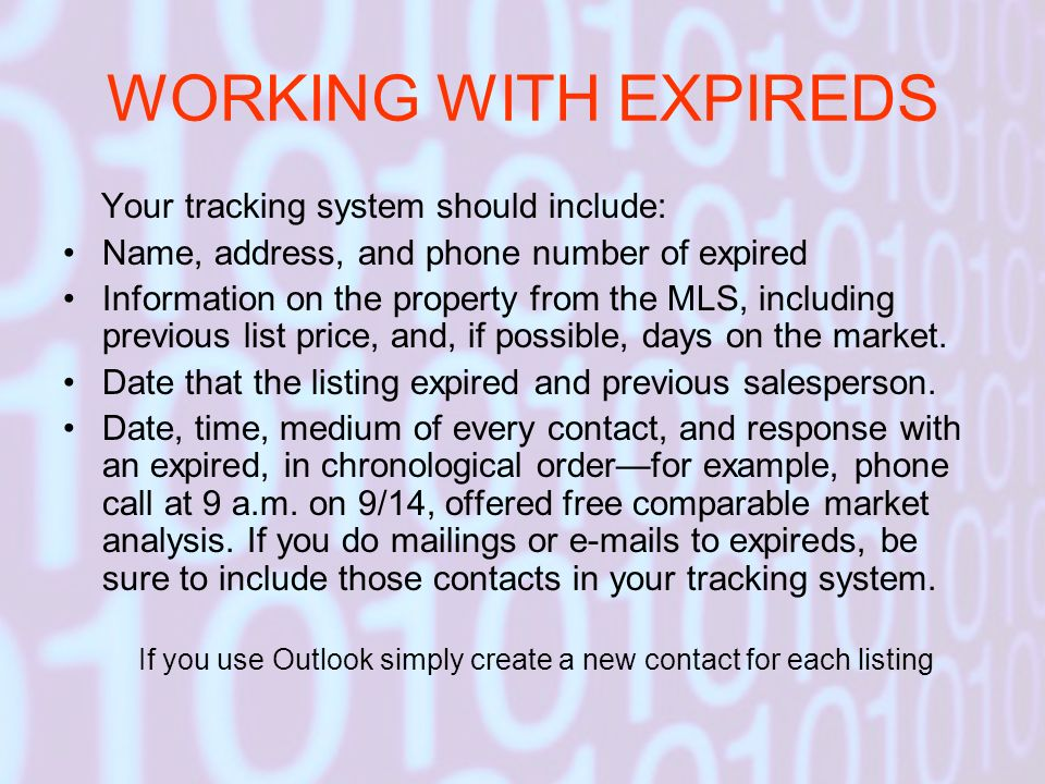 WORKING WITH EXPIREDS Your tracking system should include: Name, address, and phone number of expired Information on the property from the MLS, includ