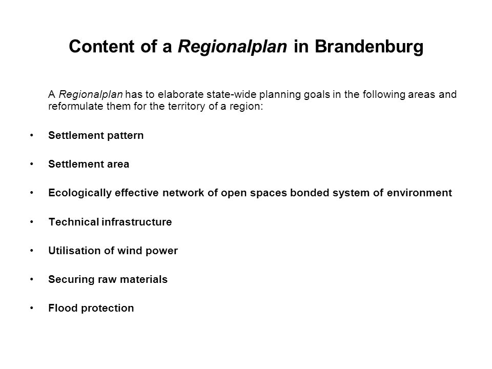 Content of a Regionalplan in Brandenburg A Regionalplan has to elaborate state-wide planning goals in the following areas and reformulate them for the territory of a region: Settlement pattern Settlement area Ecologically effective network of open spaces bonded system of environment Technical infrastructure Utilisation of wind power Securing raw materials Flood protection