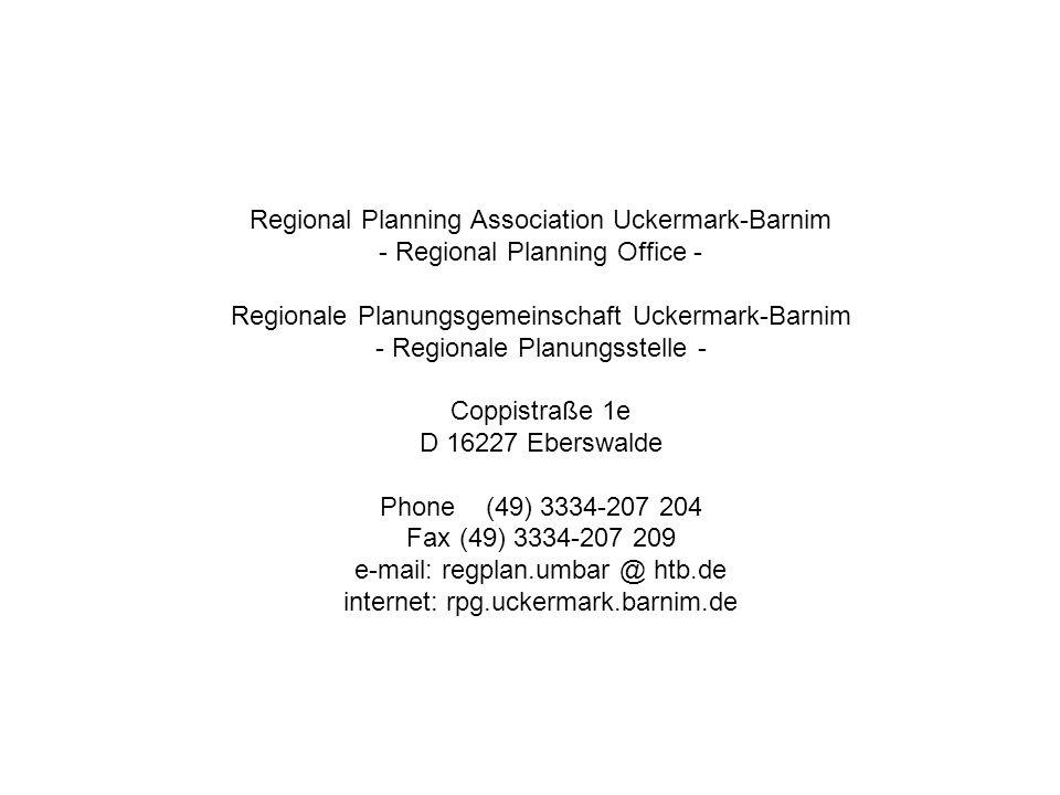 Regional Planning Association Uckermark-Barnim - Regional Planning Office - Regionale Planungsgemeinschaft Uckermark-Barnim - Regionale Planungsstelle - Coppistraße 1e D 16227 Eberswalde Phone(49) 3334-207 204 Fax(49) 3334-207 209 e-mail: regplan.umbar @ htb.de internet: rpg.uckermark.barnim.de