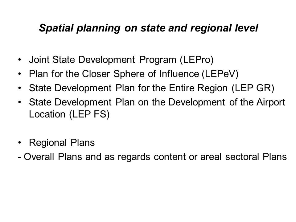 Spatial planning on state and regional level Joint State Development Program (LEPro) Plan for the Closer Sphere of Influence (LEPeV) State Development Plan for the Entire Region (LEP GR) State Development Plan on the Development of the Airport Location (LEP FS) Regional Plans - Overall Plans and as regards content or areal sectoral Plans