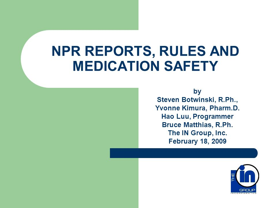 NPR REPORTS, RULES AND MEDICATION SAFETY by Steven Botwinski, R.Ph., Yvonne Kimura, Pharm.D. Hao Luu, Programmer Bruce Matthias, R.Ph. The IN Group, I