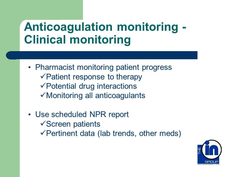 Anticoagulation monitoring - Clinical monitoring Pharmacist monitoring patient progress Patient response to therapy Potential drug interactions Monito