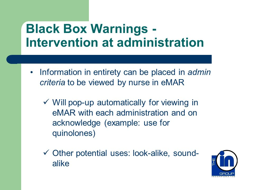 Black Box Warnings - Intervention at administration Information in entirety can be placed in admin criteria to be viewed by nurse in eMAR Will pop-up