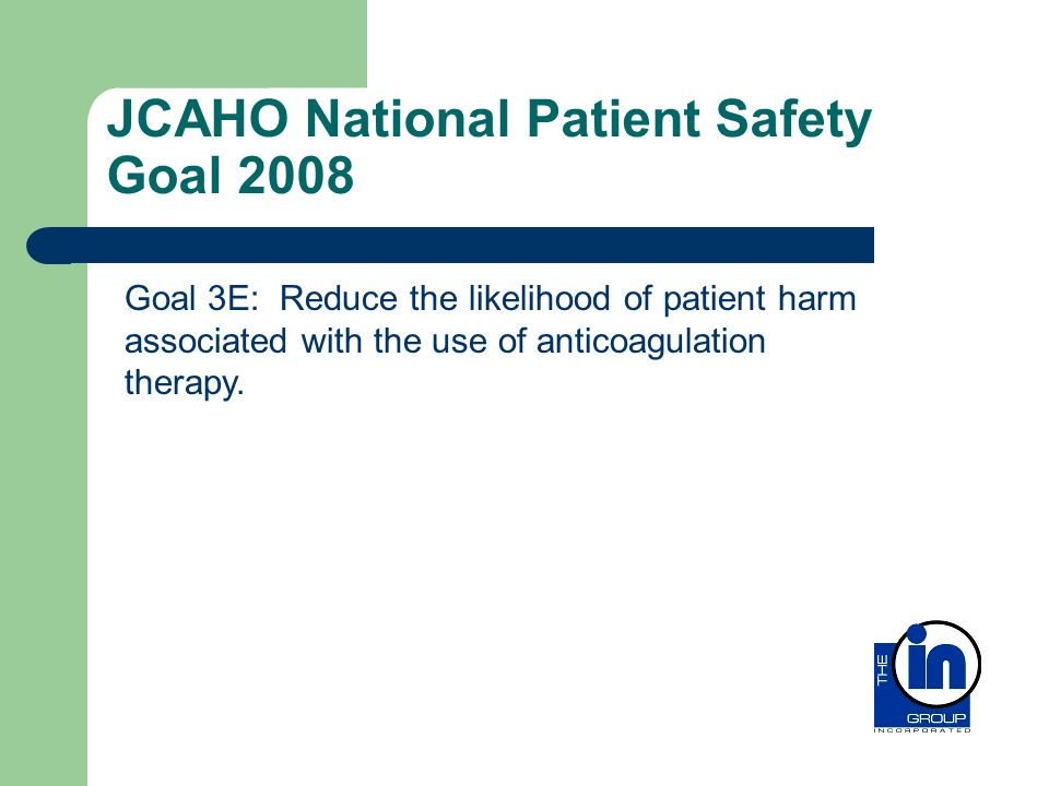 JCAHO National Patient Safety Goal 2008 Goal 3E: Reduce the likelihood of patient harm associated with the use of anticoagulation therapy.