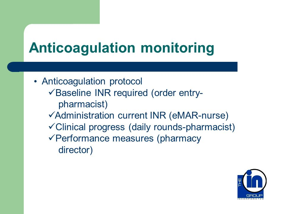Anticoagulation monitoring Anticoagulation protocol Baseline INR required (order entry- pharmacist) Administration current INR (eMAR-nurse) Clinical p