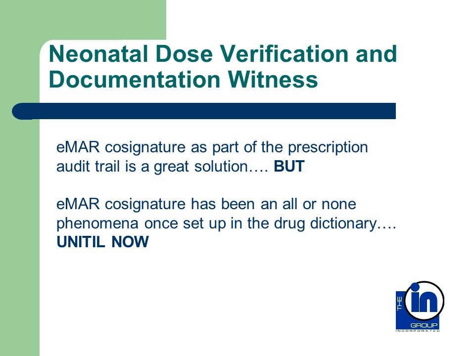 Neonatal Dose Verification and Documentation Witness eMAR cosignature as part of the prescription audit trail is a great solution…. BUT eMAR cosignatu