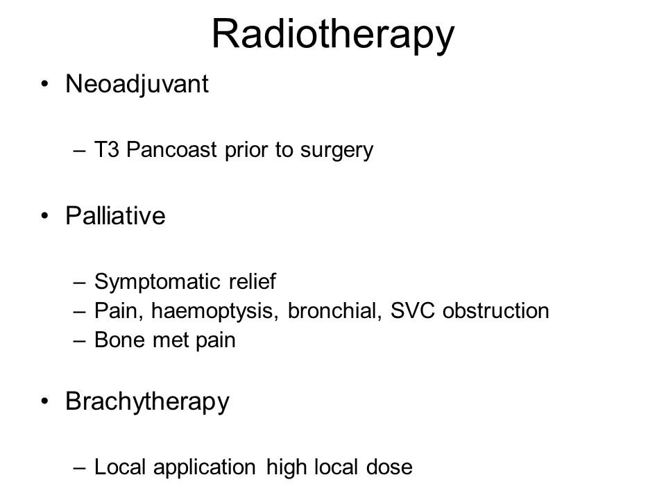Radiotherapy Neoadjuvant –T3 Pancoast prior to surgery Palliative –Symptomatic relief –Pain, haemoptysis, bronchial, SVC obstruction –Bone met pain Br