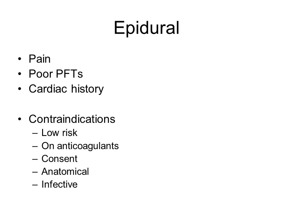 Epidural Pain Poor PFTs Cardiac history Contraindications –Low risk –On anticoagulants –Consent –Anatomical –Infective