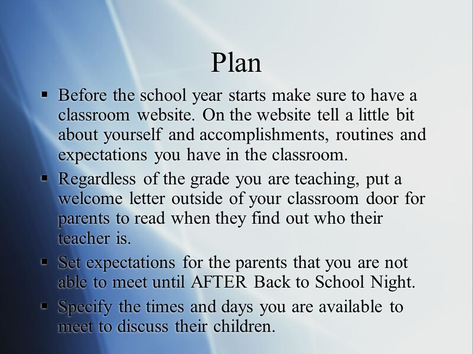 Plan Before the school year starts make sure to have a classroom website. On the website tell a little bit about yourself and accomplishments, routine