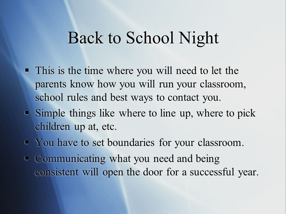 Back to School Night This is the time where you will need to let the parents know how you will run your classroom, school rules and best ways to conta