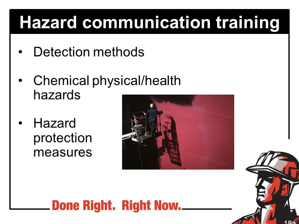 Hazard communication training Detection methods Chemical physical/health hazards Hazard protection measures 18a
