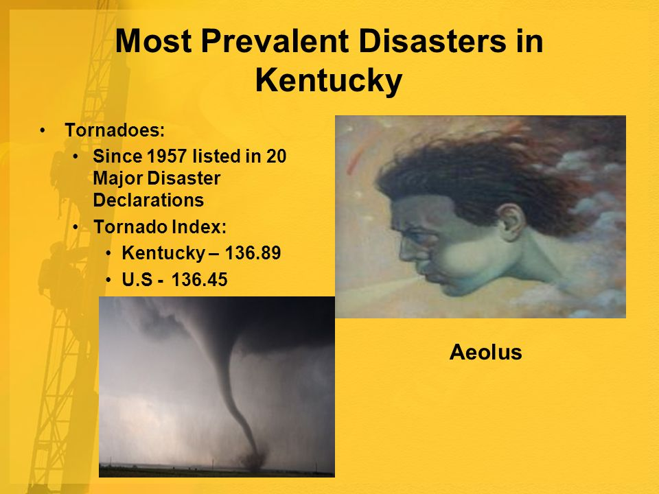 Most Prevalent Disasters in Kentucky Tornadoes: Since 1957 listed in 20 Major Disaster Declarations Tornado Index: Kentucky – U.S Aeolus