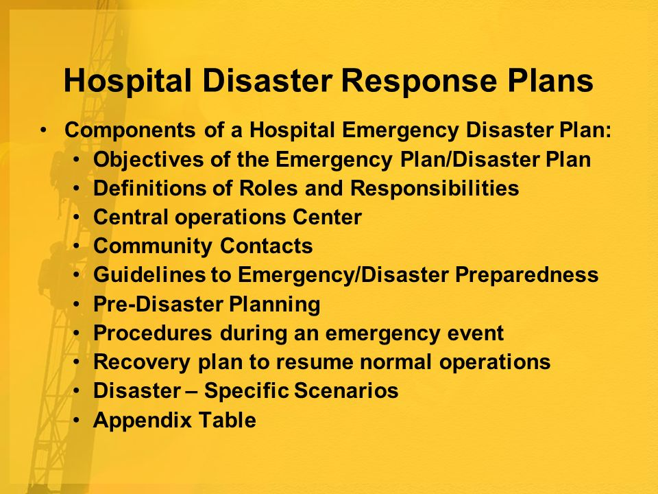 Hospital Disaster Response Plans Components of a Hospital Emergency Disaster Plan: Objectives of the Emergency Plan/Disaster Plan Definitions of Roles and Responsibilities Central operations Center Community Contacts Guidelines to Emergency/Disaster Preparedness Pre-Disaster Planning Procedures during an emergency event Recovery plan to resume normal operations Disaster – Specific Scenarios Appendix Table