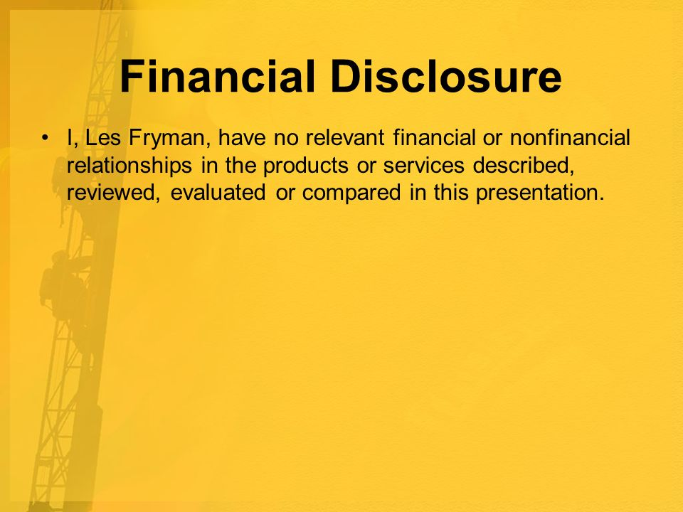 Financial Disclosure I, Les Fryman, have no relevant financial or nonfinancial relationships in the products or services described, reviewed, evaluated or compared in this presentation.