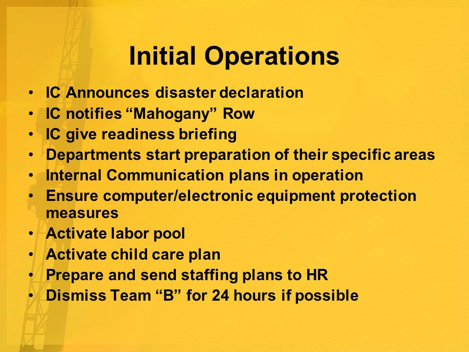 Initial Operations IC Announces disaster declaration IC notifies Mahogany Row IC give readiness briefing Departments start preparation of their specific areas Internal Communication plans in operation Ensure computer/electronic equipment protection measures Activate labor pool Activate child care plan Prepare and send staffing plans to HR Dismiss Team B for 24 hours if possible