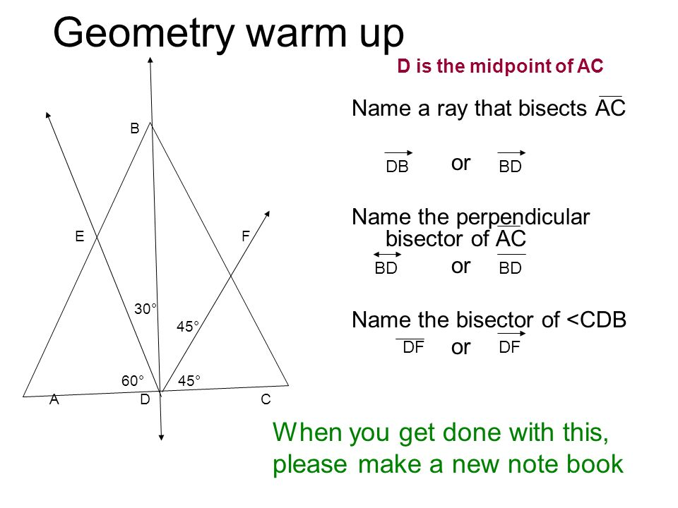 Geometry warm up B E F 30° 45° 60° 45° A D C Name a ray that bisects AC or Name the perpendicular bisector of AC or Name the bisector of <CDB or When you get done with this, please make a new note book DBBD DF D is the midpoint of AC