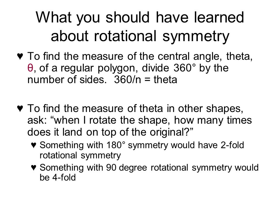 What you should have learned about rotational symmetry To find the measure of the central angle, theta, θ, of a regular polygon, divide 360° by the number of sides.