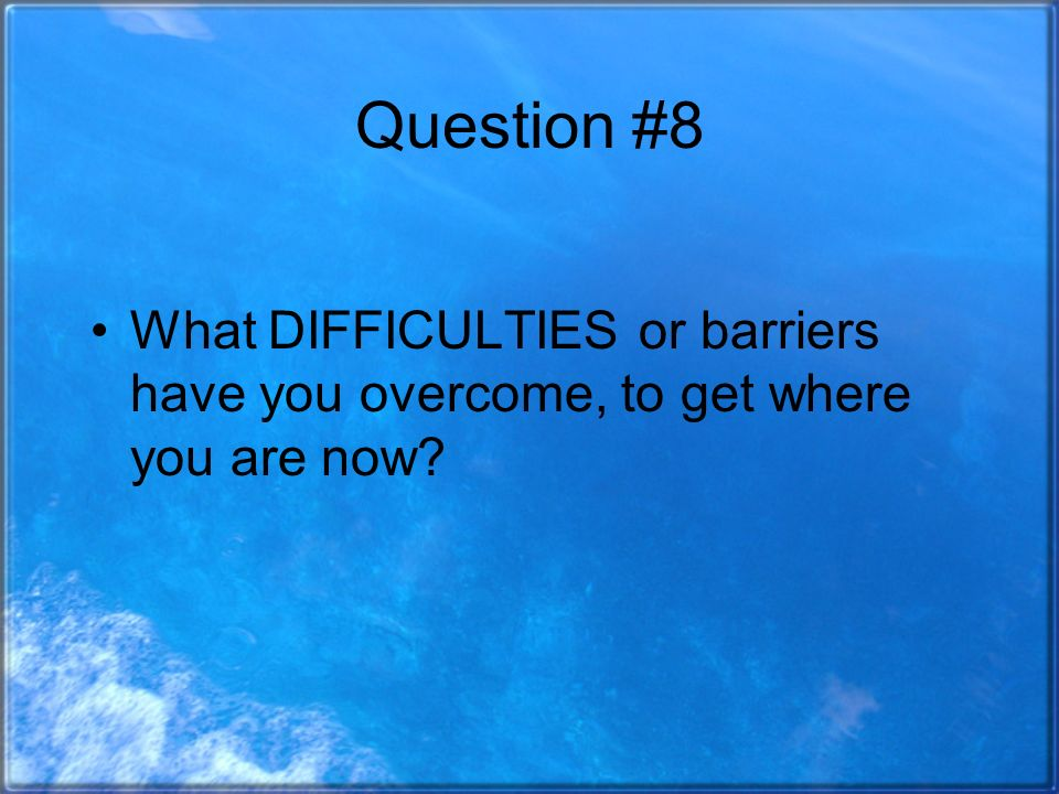 Question #8 What DIFFICULTIES or barriers have you overcome, to get where you are now